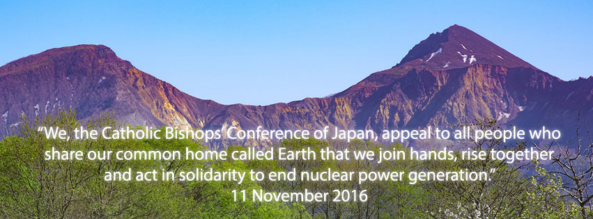 """We, the Catholic Bishops' Conference of Japan, appeal to all people who share our common home called Earth that we join hands, rise together and act in solidarity to end nuclear power generation."" Japanese Bishops 11 November 2016."